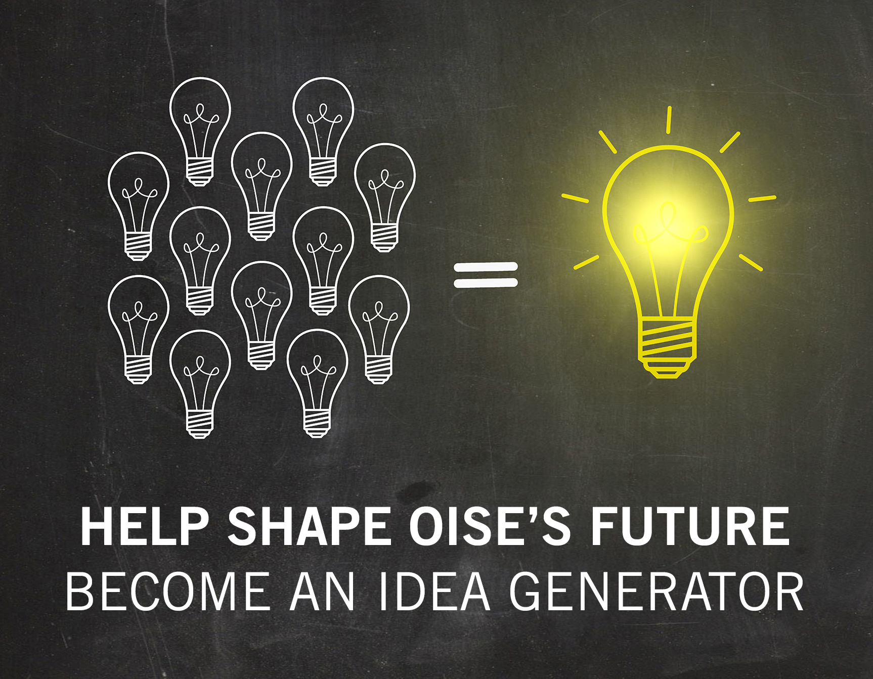 Be an idea generator to ensure OISE's best future