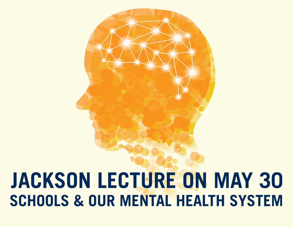 Register for the May 30th Jackson Lecture on Schools and our Mental Health System