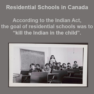 The goal of residential schools in Canada were to kill the Indian in the child.